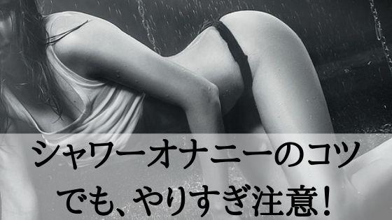 シャワーオナニーのコツ!でもやりすぎ注意!