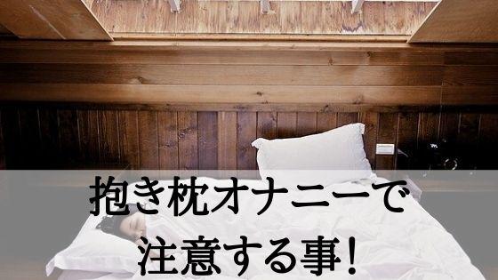 抱き枕オナニーで注意する事!